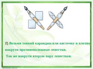 2).Возьми тонкий карандаш или кисточку и плотно накрути противоположные лепе
