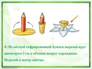 4) Из жёлтой гофрированной бумаги вырежи круг диаметром 5 см и обожми вокруг