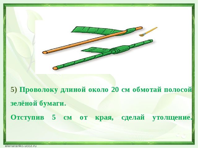 5) Проволоку длиной около 20 см обмотай полосой зелёной бумаги. Отступив 5 см...