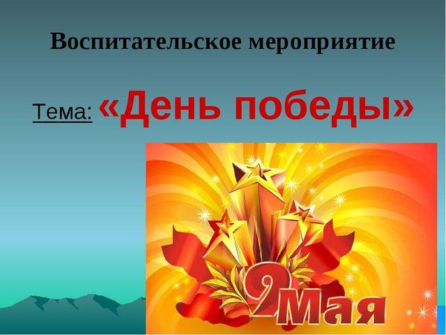 Воспитательское мероприятие Тема: «День победы»