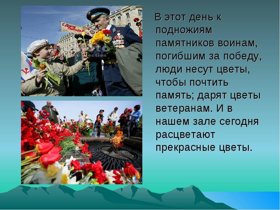 В этот день к подножиям памятников воинам, погибшим за победу, люди несут цв...