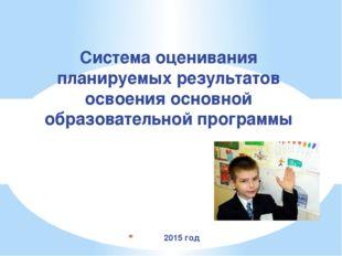 2015 год Система оценивания планируемых результатов освоения основной образо