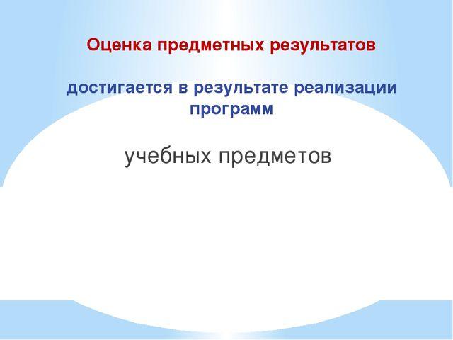 Оценка предметных результатов достигается в результате реализации программ уч...