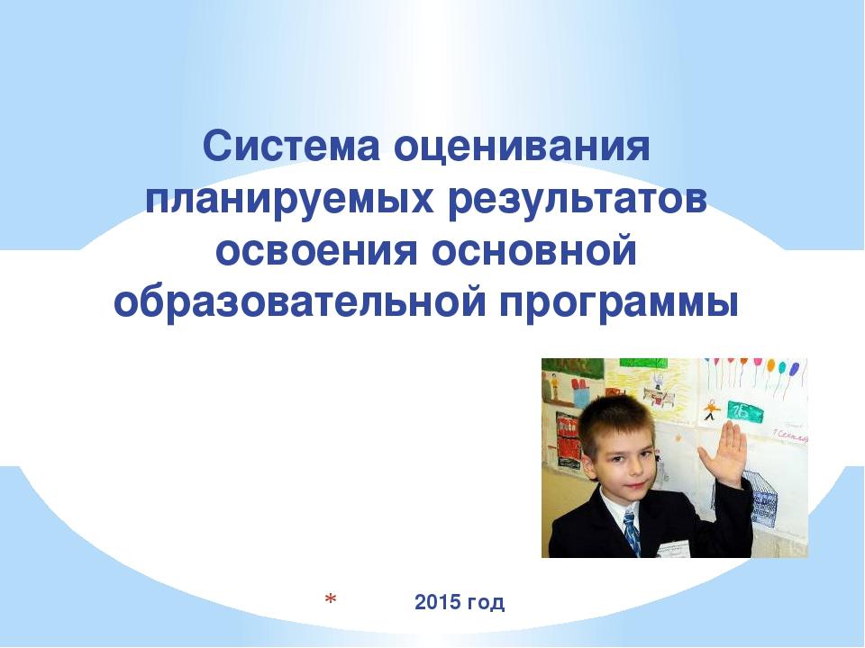 2015 год Система оценивания планируемых результатов освоения основной образо...