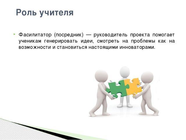 Фасилитатор (посредник) — руководитель проекта помогает ученикам генерировать...