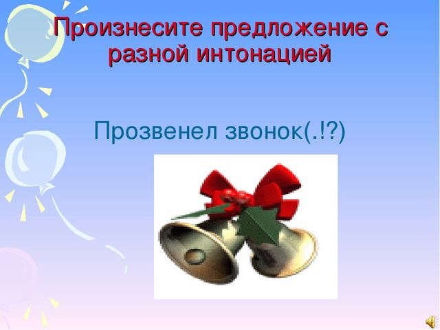 Произнесите предложение с разной интонацией Прозвенел звонок(.!?)
