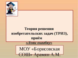 Теория решения изобретательских задач (ТРИЗ), приём «Лови ошибку» МОУ «Борис