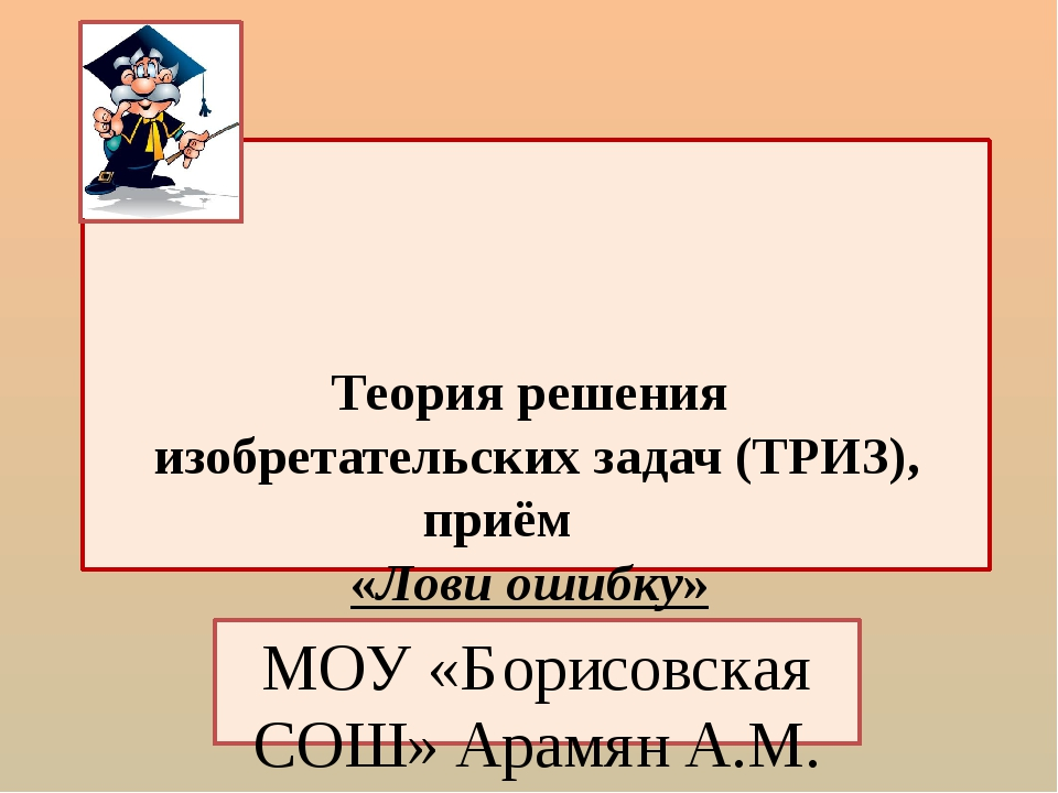 Теория решения изобретательских задач (ТРИЗ), приём «Лови ошибку» МОУ «Борис...