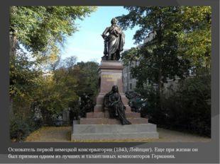 Основатель первой немецкой консерватории (1843, Лейпциг). Еще при жизни он бы