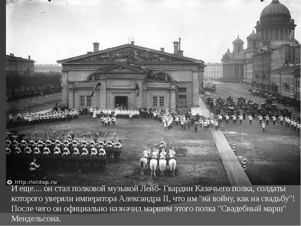 И еще.... он стал полковой музыкой Лейб- Гвардии Казачьего полка, солдаты кот...
