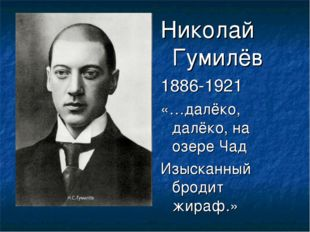 Николай Гумилёв 1886-1921 «…далёко, далёко, на озере Чад Изысканный бродит жи
