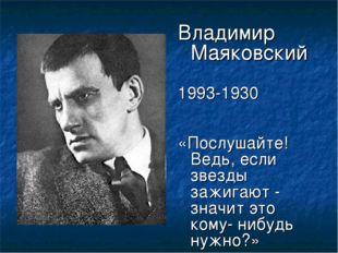 Владимир Маяковский 1993-1930 «Послушайте! Ведь, если звезды зажигают - значи