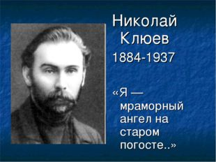 Николай Клюев 1884-1937 «Я — мраморный ангел на старом погосте..»