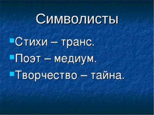 Символисты Стихи – транс. Поэт – медиум. Творчество – тайна.