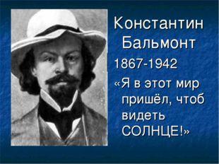 Константин Бальмонт 1867-1942 «Я в этот мир пришёл, чтоб видеть СОЛНЦЕ!»