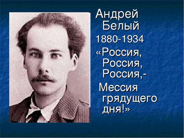 Андрей Белый 1880-1934 «Россия, Россия, Россия,- Мессия грядущего дня!»