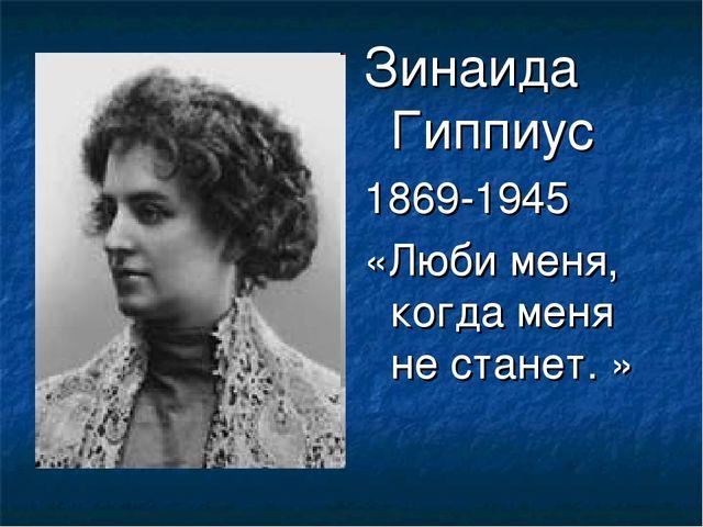 Зинаида Гиппиус 1869-1945 «Люби меня, когда меня не станет. »