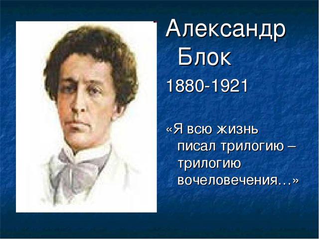 Александр Блок 1880-1921 «Я всю жизнь писал трилогию – трилогию вочеловечения…»