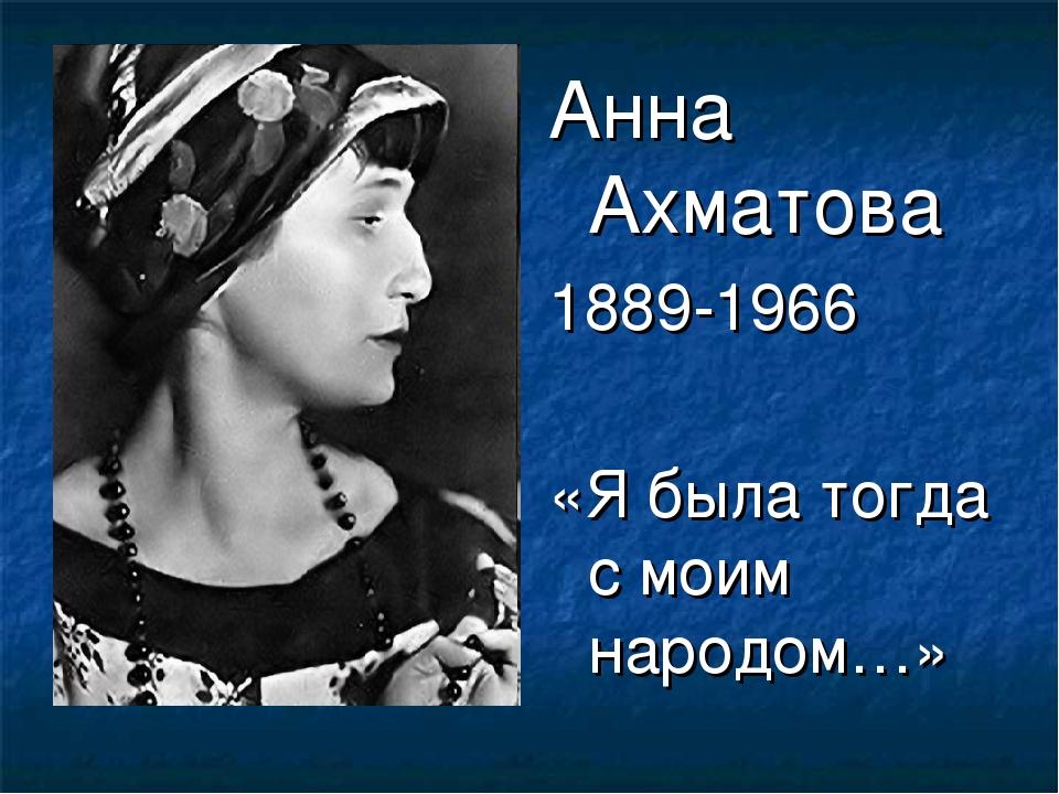 Анна Ахматова 1889-1966 «Я была тогда с моим народом…»