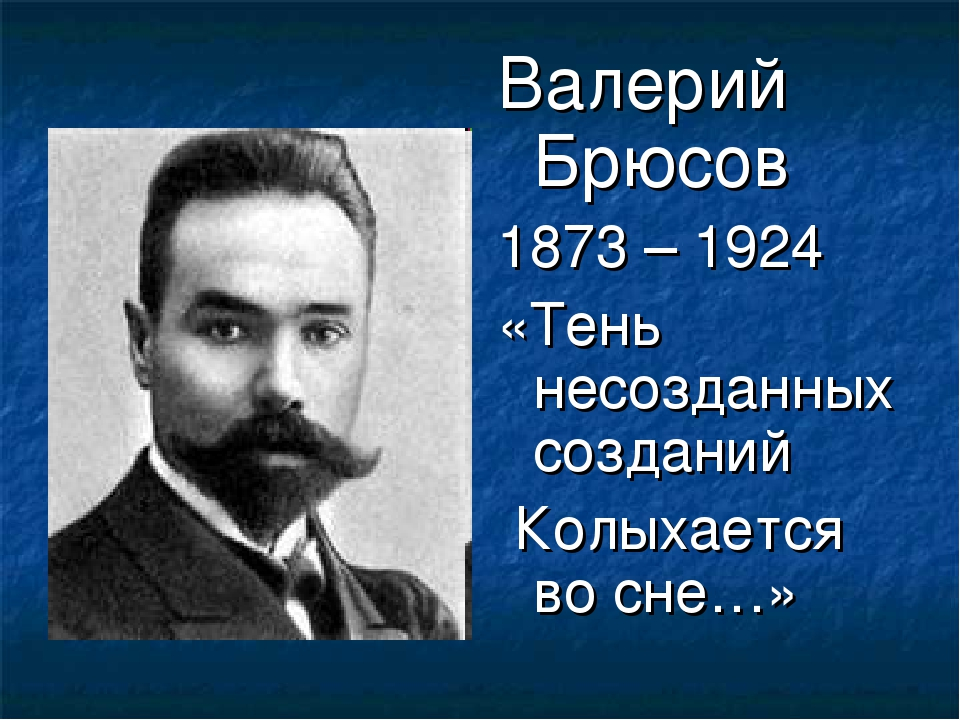 Валерий Брюсов 1873 – 1924 «Тень несозданных созданий Колыхается во сне…»