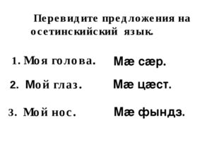 Перевидите предложения на осетинскийский язык. Мӕ сӕр. 1. Моя голова. 2. Мой