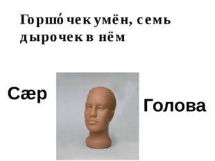 Сæр Голова Горшόчек умён, семь дырочек в нём
