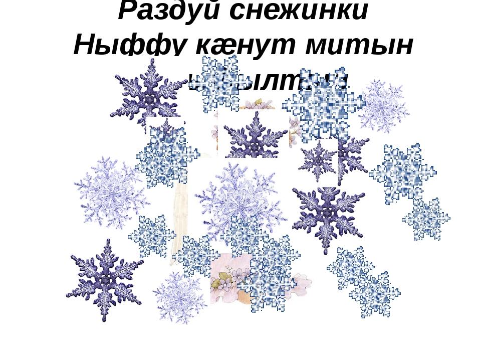 Раздуй снежинки Ныффу кæнут митын тъыфылтыл