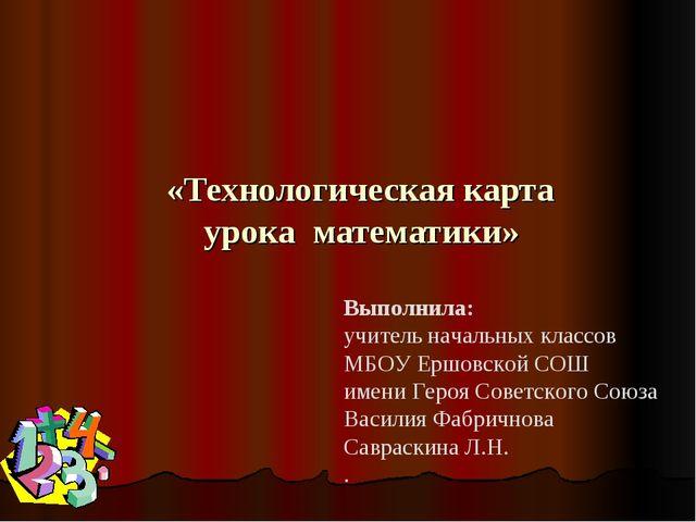 «Технологическая карта урока математики» Выполнила: учитель начальных классо...