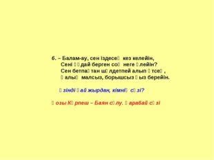 6. – Балам-ау, сен іздесең кез келейін, Сені құдай берген соң неге өлейін? Се