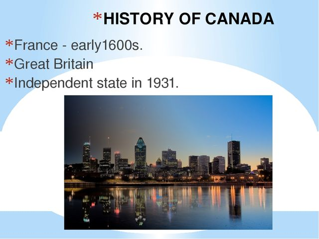 HISTORY OF CANADA France - early1600s. Great Britain Independent state in 1931.