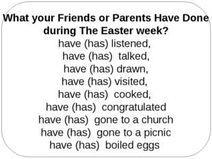 What your Friends or Parents Have Done during The Easter week? have (has) lis