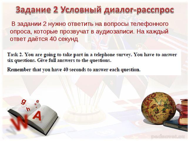 В задании 2 нужно ответить на вопросы телефонного опроса, которые прозвучат...