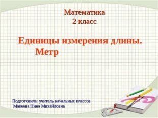 Математика 2 класс Единицы измерения длины. Метр Подготовила: учитель начальн