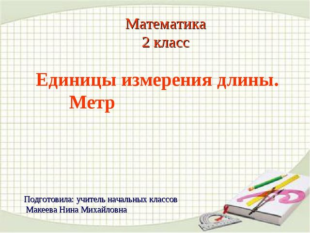 Математика 2 класс Единицы измерения длины. Метр Подготовила: учитель начальн...