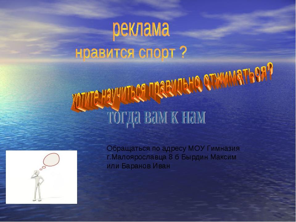 Обращаться по адресу МОУ Гимназия г.Малоярославца 8 б Бырдин Максим или Бара...