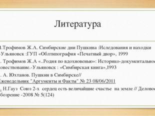 Литература 1.Трофимов Ж.А. Симбирские дни Пушкина :Иследования и находки .-Ул