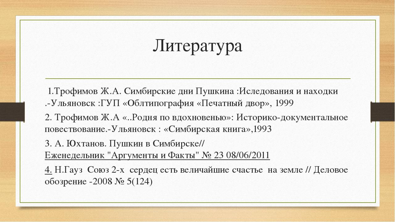 Литература 1.Трофимов Ж.А. Симбирские дни Пушкина :Иследования и находки .-Ул...