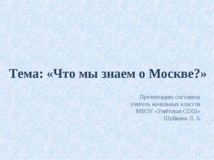 Тема: «Что мы знаем о Москве?» Презентацию составила учитель начальных классо