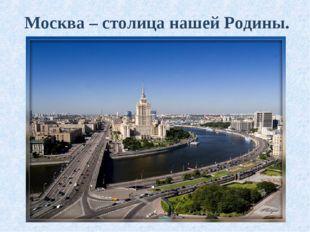 Москва – столица нашей Родины.
