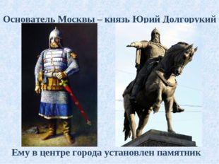 Основатель Москвы – князь Юрий Долгорукий Ему в центре города установлен памя