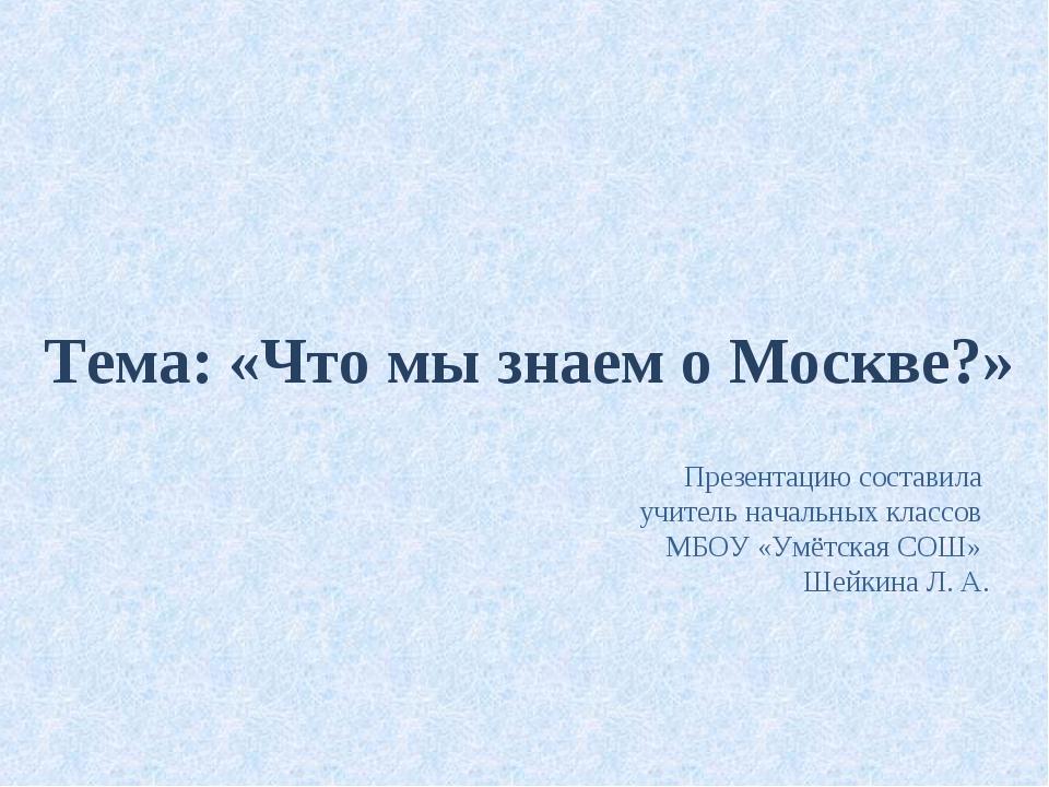 Тема: «Что мы знаем о Москве?» Презентацию составила учитель начальных классо...