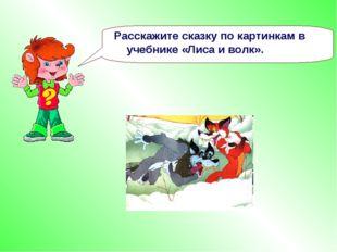 Расскажите сказку по картинкам в учебнике «Лиса и волк».