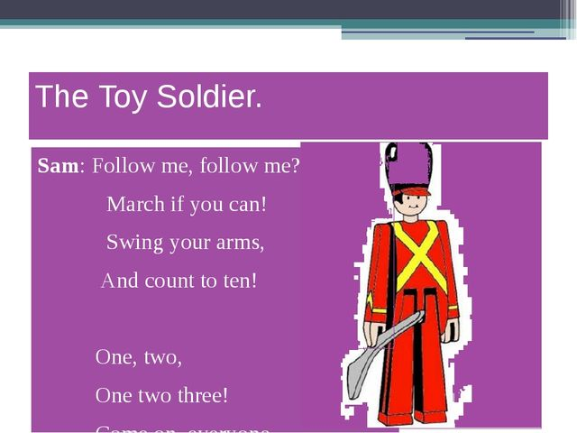 The Toy Soldier. Sam: Follow me, follow me? 		 March if you can! 		 Swing you...