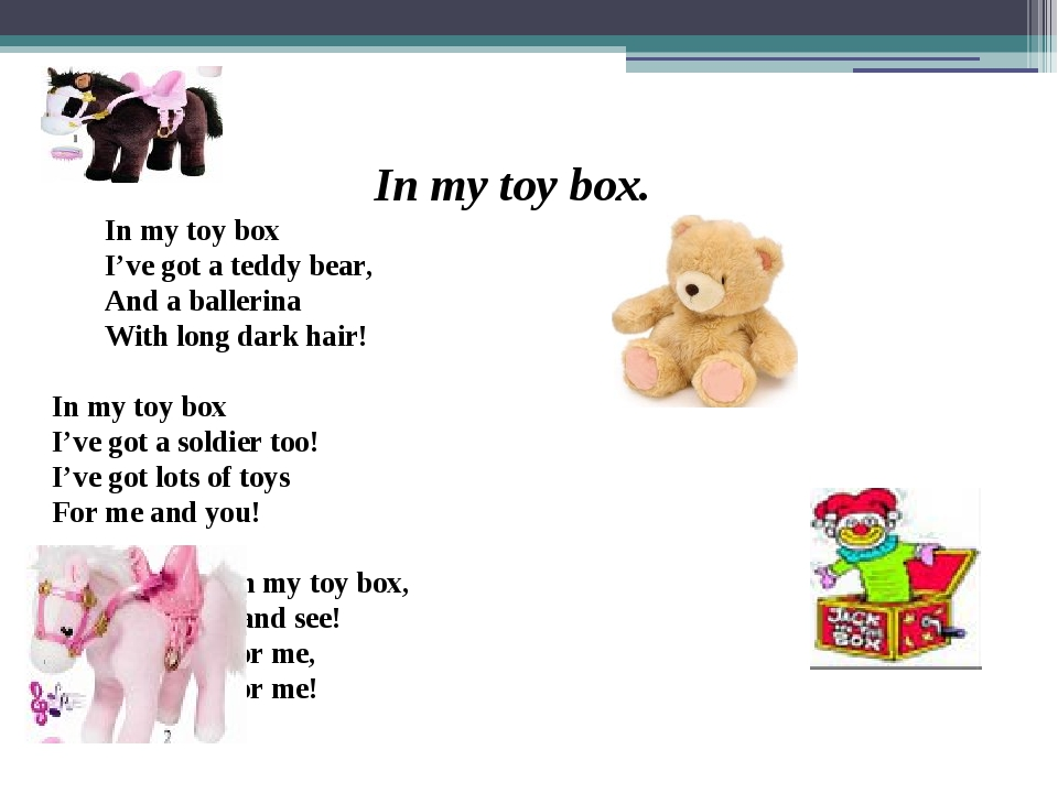 In my toy box. 	In my toy box 	I've got a teddy bear, 	And a ballerina 	With...