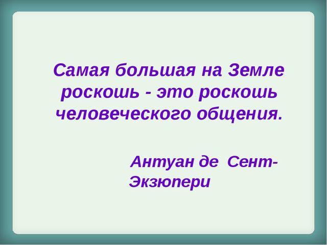 Самая большая на Земле роскошь - это роскошь человеческого общения. Антуан д...