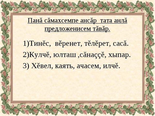 Панă сăмахсемпе ансăр тата анлă предложенисем тăвăр. 1)Тинĕс, вĕренет, тĕлĕре...