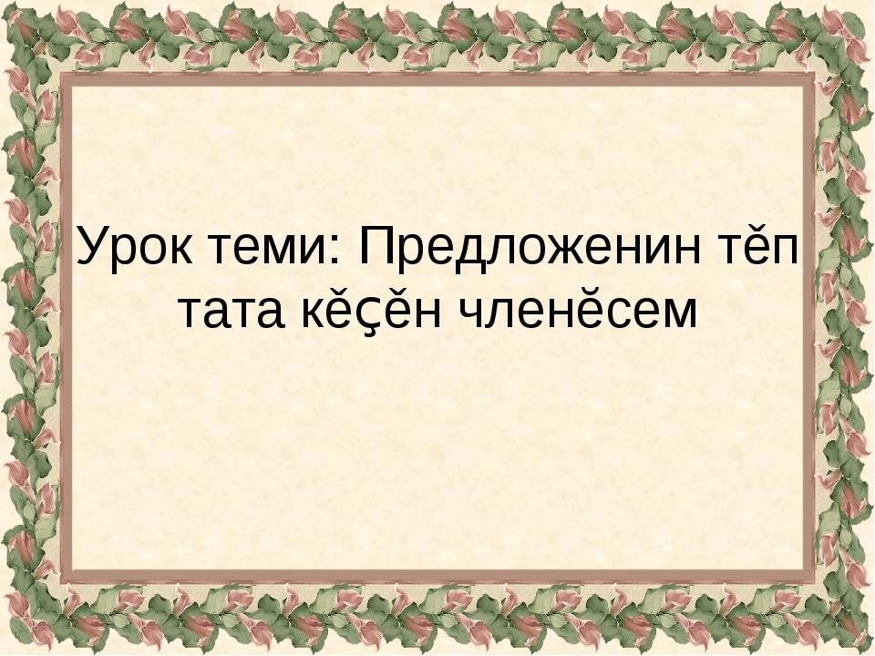 Урок теми: Предложенин тěп тата кěçěн членĕсем
