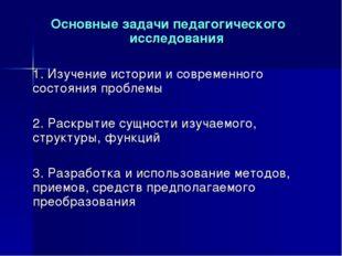 Основные задачи педагогического исследования 1. Изучение истории и современн