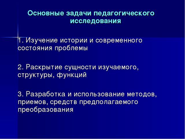 Основные задачи педагогического исследования 1. Изучение истории и современн...