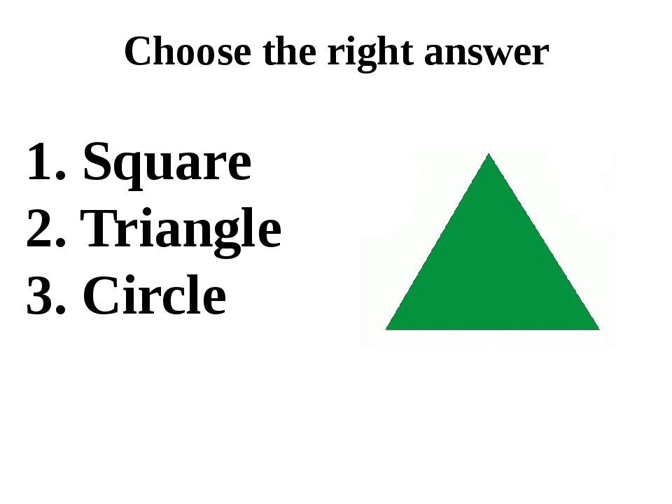 Choose the right answer 1. Square 2. Triangle 3. Circle